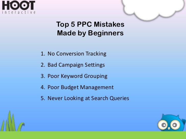 Top 5 PPC Mistakes     Made by Beginners1. No Conversion Tracking2. Bad Campaign Settings3. Poor Keyword Grouping4. Poor B...