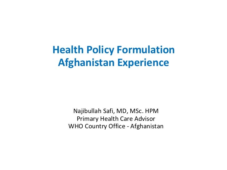 Health Policy Formulation Afghanistan Experience    Najibullah Safi, MD, MSc. HPM     Primary Health Care Advisor   WHO Co...