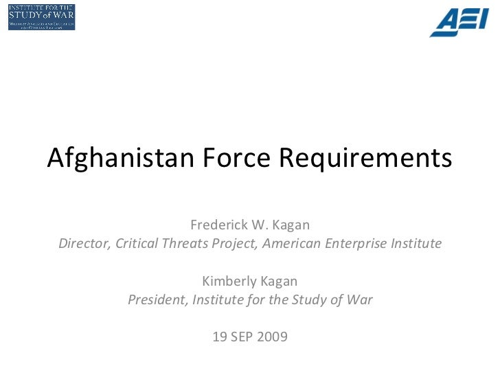 Afghanistan Force Requirements Frederick W. Kagan Director, Critical Threats Project, American Enterprise Institute Kimber...