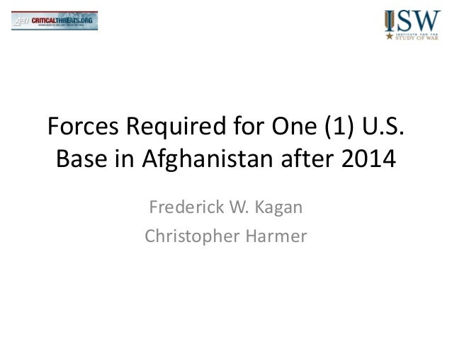 Forces Required for One (1) U.S. Base in Afghanistan after 2014        Frederick W. Kagan        Christopher Harmer