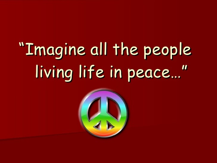 """ Imagine all the people  living life in peace…"""