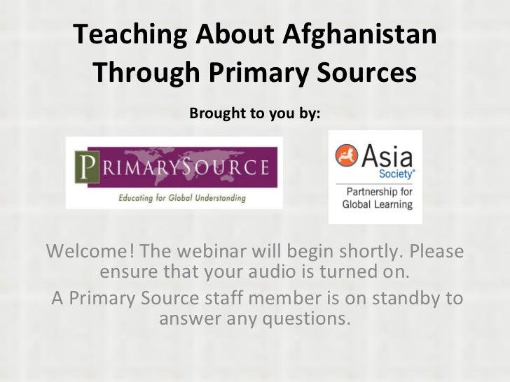 Teaching About Afghanistan Through Primary Sources Brought to you by: Welcome! The webinar will begin shortly. Please ensu...