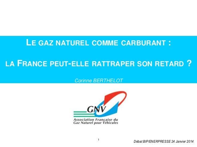 LE GAZ NATUREL COMME CARBURANT : LA  FRANCE PEUT-ELLE RATTRAPER SON RETARD ? Corinne BERTHELOT  Amsterdam, 25 November  1 ...