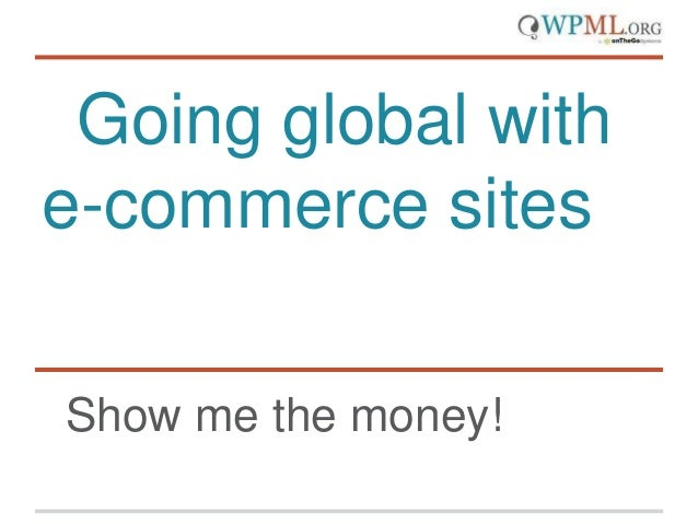 Going global with e-commerce sites Show me the money!