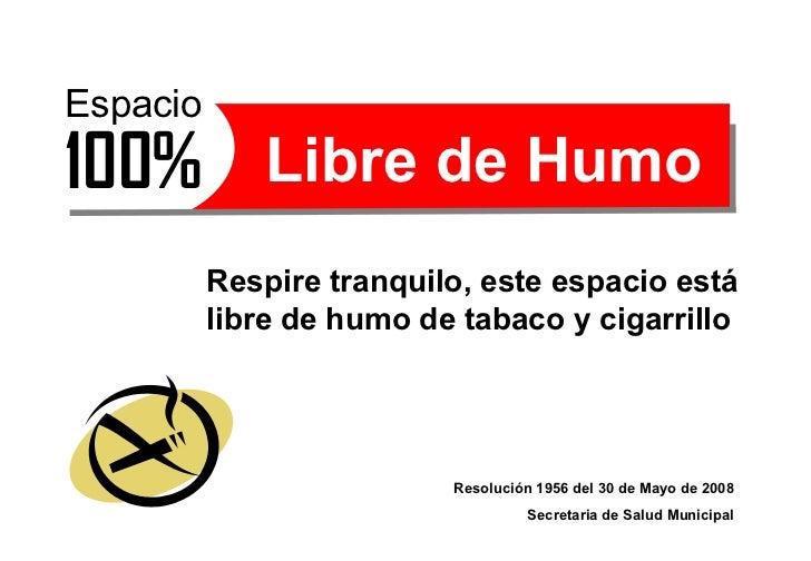 Respire tranquilo, este espacio está libre de humo de tabaco y cigarrillo Resolución 1956 del 30 de Mayo de 2008 Secretari...