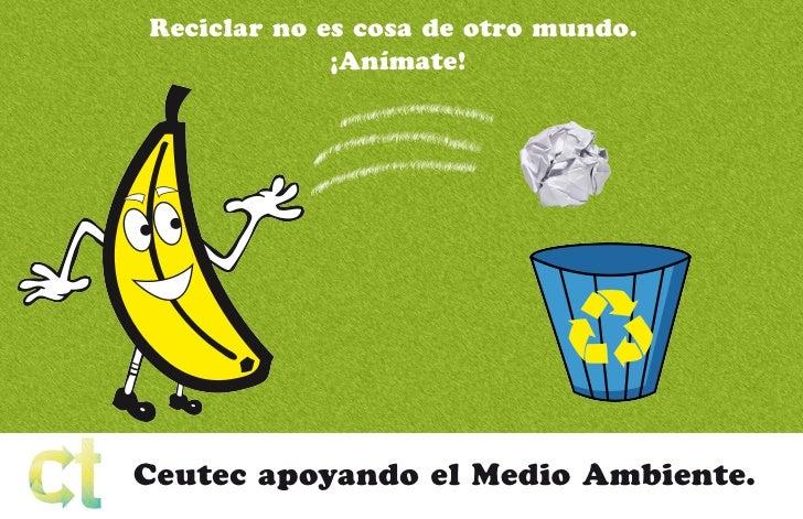 Reciclar no es cosa de otro mundo.             ¡Anímate!Ceutec apoyando el Medio Ambiente.