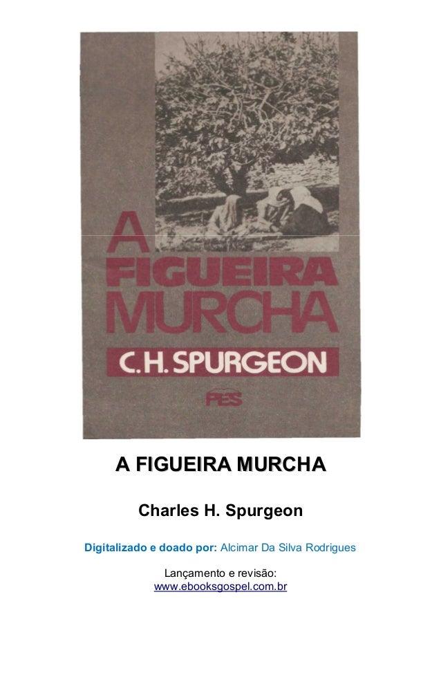 AA FFIIGGUUEEIIRRAA MMUURRCCHHAA  Charles H. Spurgeon  Digitalizado e doado por: Alcimar Da Silva Rodrigues  Lançamento e ...