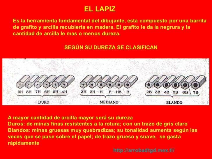 EL LAPIZ Es la herramienta fundamental del dibujante, esta compuesto por una barrita de grafito y arcilla recubierta en ma...