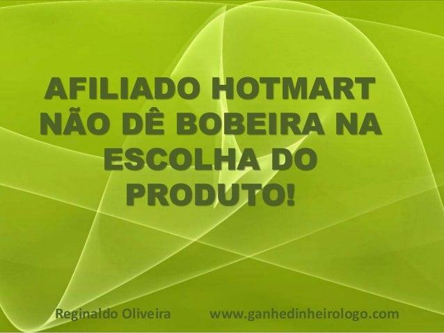 AFILIADO HOTMART NÃO DÊ BOBEIRA NA ESCOLHA DO PRODUTO! Reginaldo Oliveira www.ganhedinheirologo.com