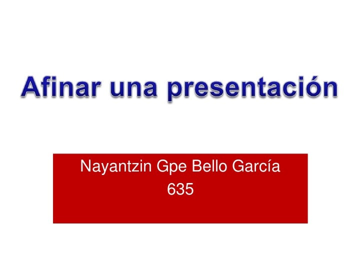 Afinar una presentación<br />Nayantzin Gpe Bello García<br />635<br />
