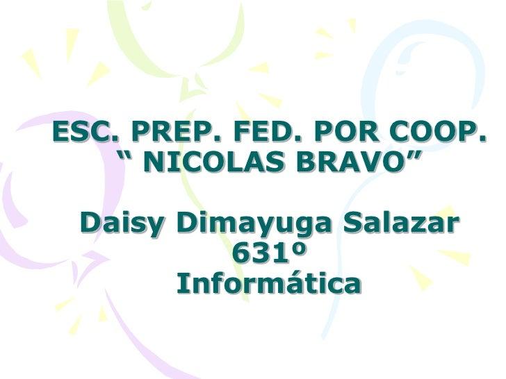 "ESC. PREP. FED. POR COOP. "" NICOLAS BRAVO""Daisy Dimayuga Salazar 631ºInformática<br />"