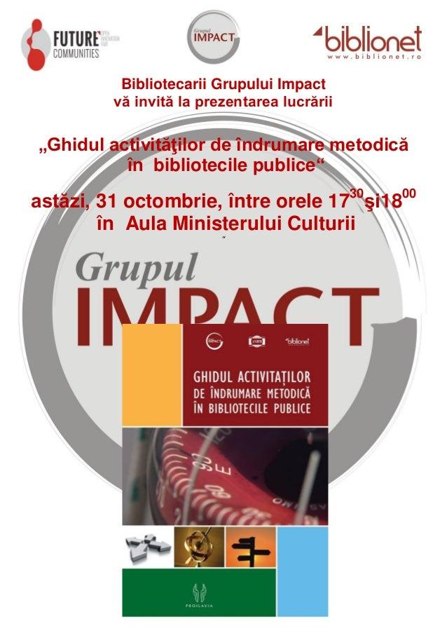 """Bibliotecarii Grupului Impact vă invită la prezentarea lucrării  """"Ghidul activităţilor de îndrumare metodică în biblioteci..."""