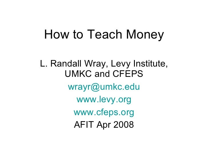 How to Teach Money L. Randall Wray, Levy Institute, UMKC and CFEPS [email_address] www.levy.org www.cfeps.org AFIT Apr 2008