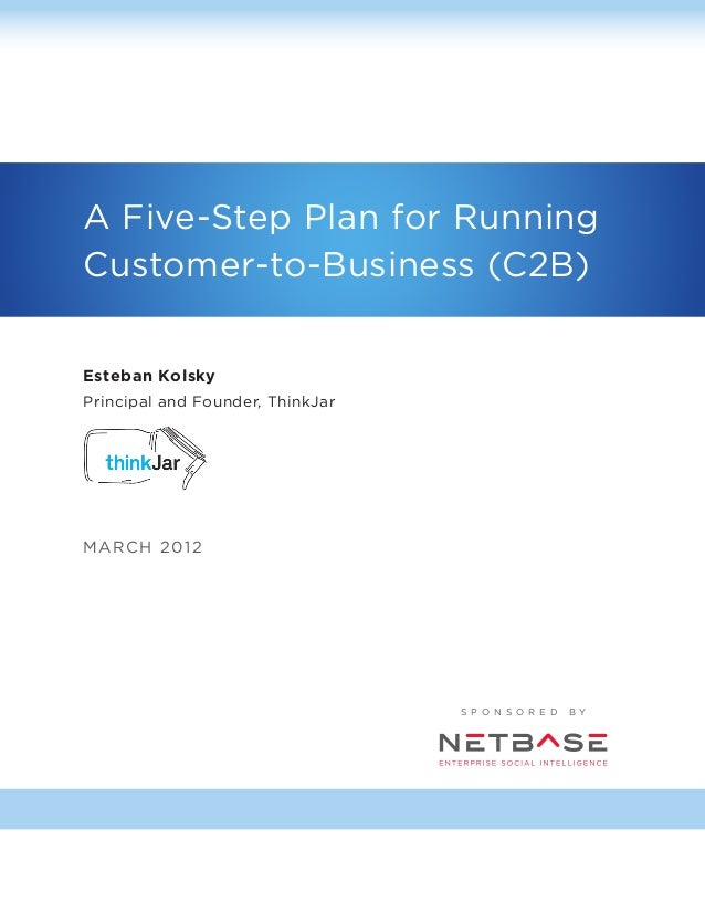 A Five-Step Plan for Running Customer-to-Business (C2B) Esteban Kolsky Principal and Founder, ThinkJar  MA RC H 2 01 2  S ...