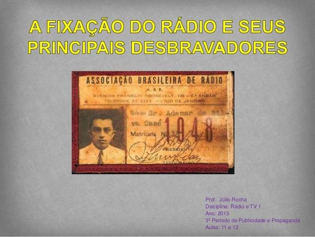 Prof. Júlio RochaDisciplina: Rádio e TV 1Ano: 20133º Período de Publicidade e PropagandaAulas: 11 e 12