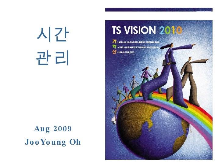 시간 관리 Aug 2009 JooYoung Oh