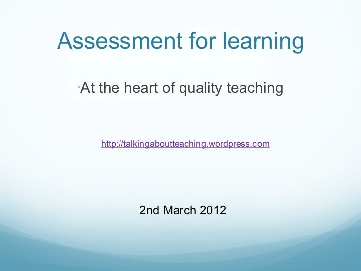 A ssessment for learning <ul><li>At the heart of quality teaching </li></ul>http://talkingaboutteaching.wordpress.com 2nd ...