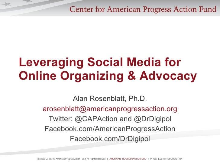 Leveraging Social Media for Online Organizing & Advocacy Alan Rosenblatt, Ph.D. [email_address] Twitter: @CAPAction and @D...