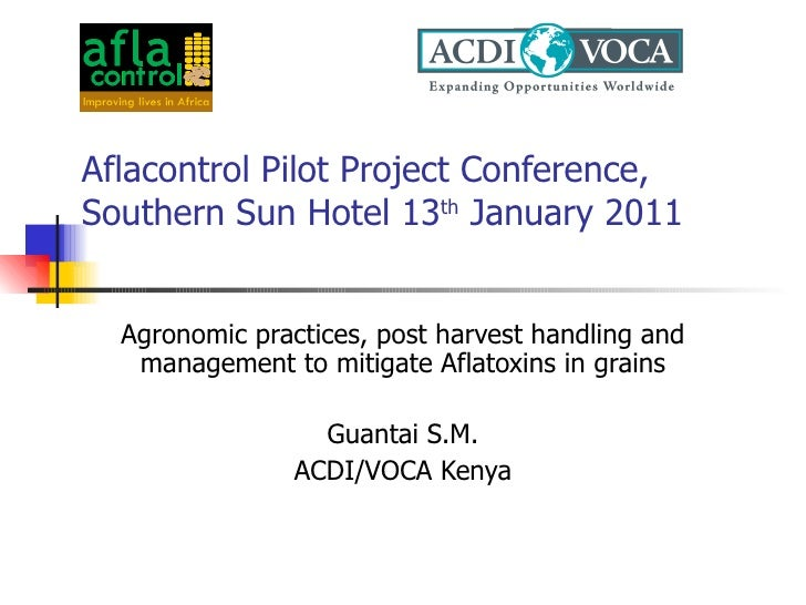 Aflacontrol Pilot Project Conference, Southern Sun Hotel 13 th  January 2011 Agronomic practices, post harvest handling an...
