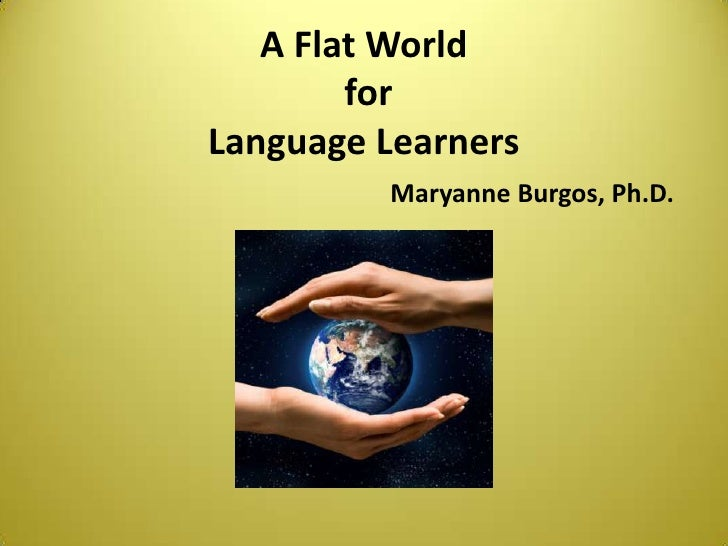 A Flat World for Language LearnersMaryanne Burgos, Ph.D.<br />