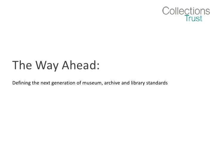 The Way Ahead: <br />Defining the next generation of museum, archive and library standards<br />