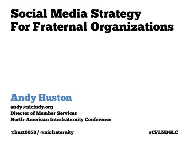 Social Media StrategyFor Fraternal OrganizationsAndy Hustonandy@nicindy.orgDirector of Member ServicesNorth-American Inter...