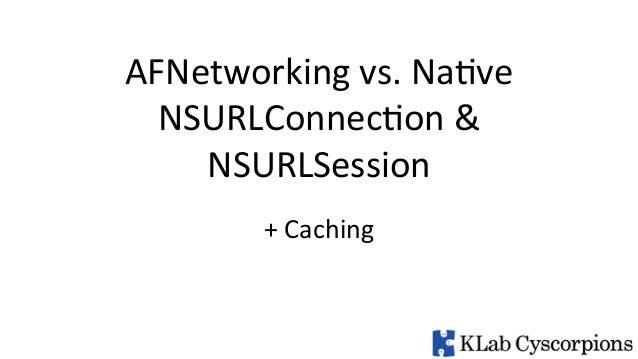 AFNetworking  vs.  Na2ve   NSURLConnec2on  &     NSURLSession   +  Caching