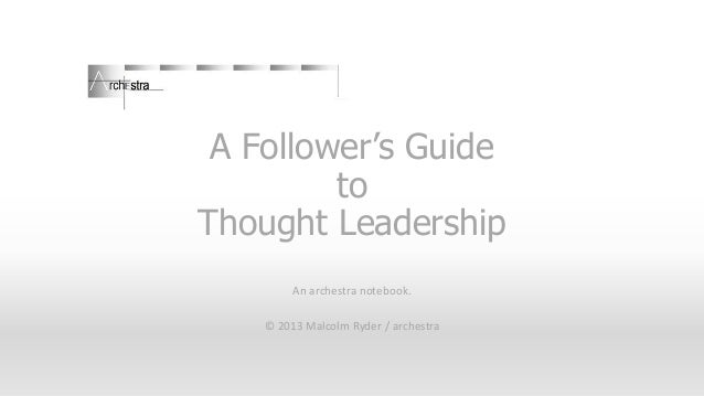 A Follower's Guide to Thought Leadership An archestra notebook. © 2013 Malcolm Ryder / archestra