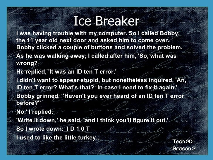 Ice Breaker I was having trouble with my computer. So I called Bobby, the 11 year old next door and asked him to come over...