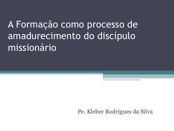 A Formação como processo deamadurecimento do discípulomissionário              Pe. Kleber Rodrigues da Silva