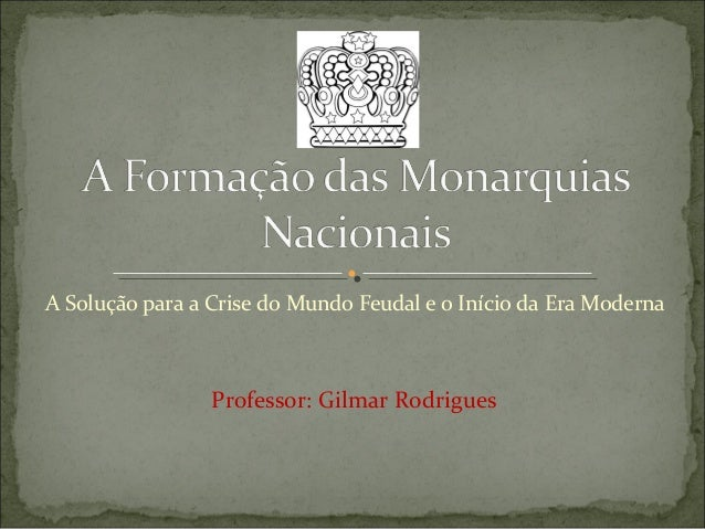A Solução para a Crise do Mundo Feudal e o Início da Era Moderna                 Professor: Gilmar Rodrigues