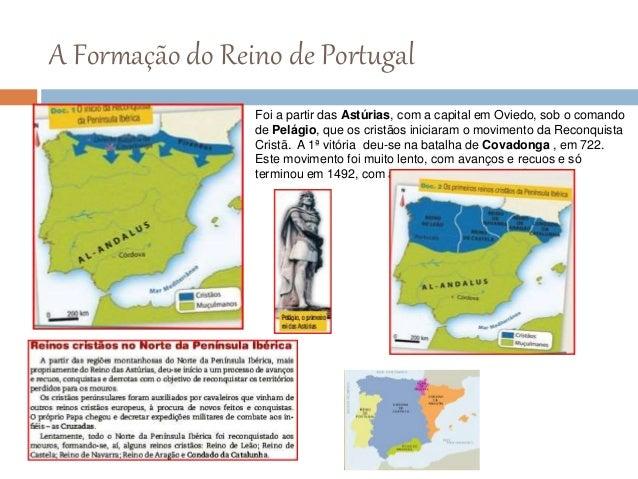 A Formação do Reino de Portugal Foi a partir das Astúrias, com a capital em Oviedo, sob o comando de Pelágio, que os crist...