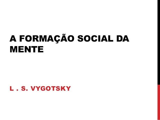A FORMAÇÃO SOCIAL DA MENTE L . S. VYGOTSKY