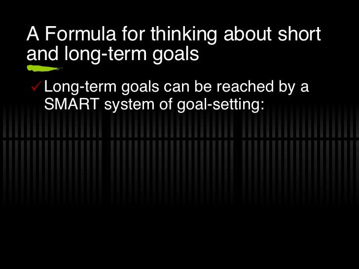 A Formula for thinking about short and long-term goals <ul><li>Long-term goals can be reached by a SMART system of goal-se...