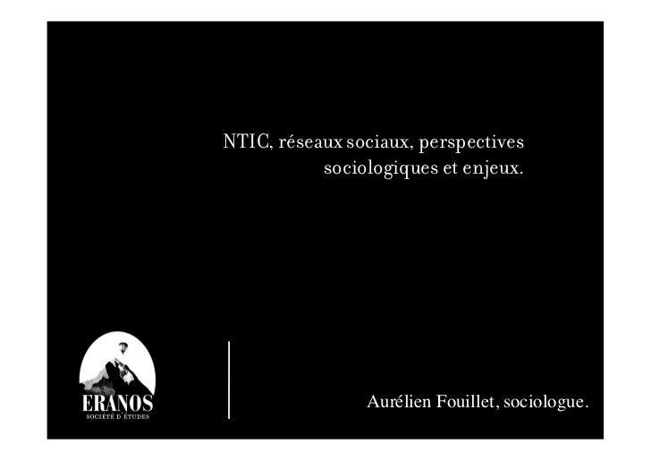 NTIC, réseaux sociaux, perspectives           sociologiques et enjeux.                Aurélien Fouillet, sociologue.     ...