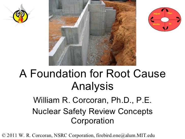 A Foundation for Root Cause Analysis William R. Corcoran, Ph.D., P.E. Nuclear Safety Review Concepts Corporation © 2011 W....