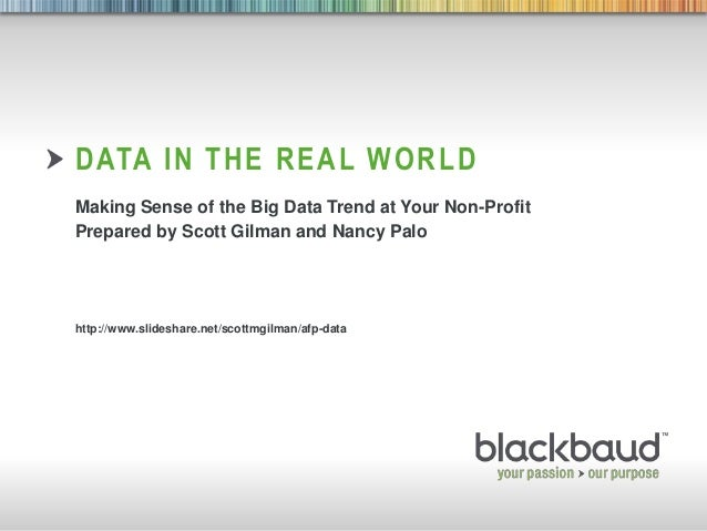 8/7/2013 Footer 1 DATA IN THE REAL WORLD Making Sense of the Big Data Trend at Your Non-Profit Prepared by Scott Gilman an...