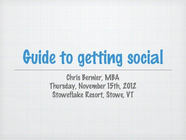 Guide to getting social          Chris Bernier, MBA    Thursday, November 15th, 2012     Stoweflake Resort, Stowe, VT