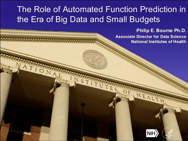 The Role of Automated Function Prediction in the Era of Big Data and Small Budgets Philip E. Bourne Ph.D. Associate Direct...