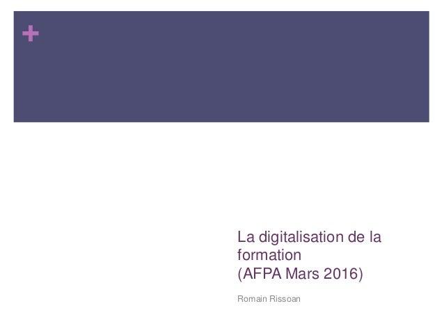 + La digitalisation de la formation (AFPA Mars 2016) Romain Rissoan