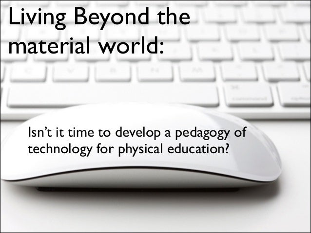 Living Beyond the material world:  Isn't it time to develop a pedagogy of technology for physical education?