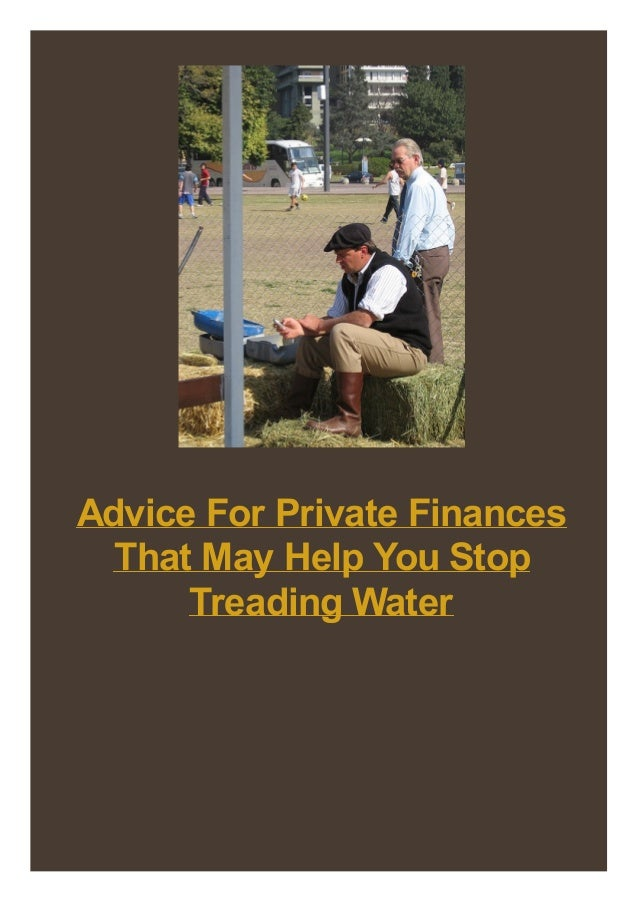 Advice For Private Finances That May Help You Stop Treading Water