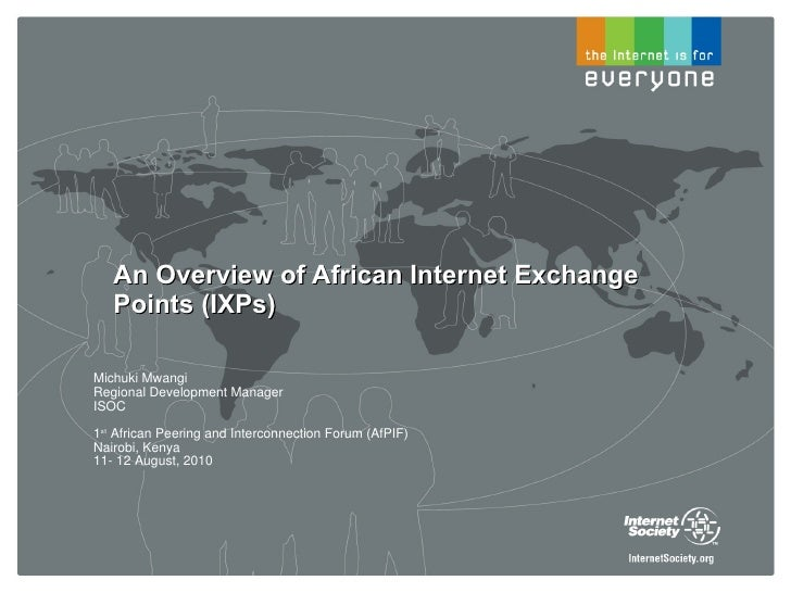 An Overview of African Internet Exchange Points (IXPs) Michuki Mwangi  Regional Development Manager ISOC 1 st  African Pee...