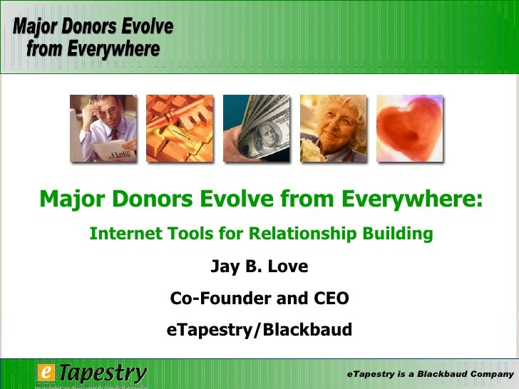 Jay B. Love Co-Founder and CEO eTapestry/Blackbaud Major Donors Evolve from Everywhere: Internet Tools for Relationship Bu...