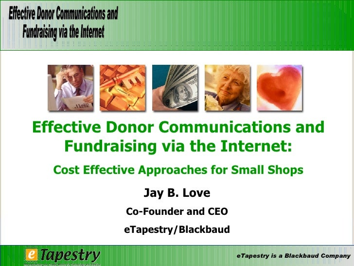 Jay B. Love Co-Founder and CEO eTapestry/Blackbaud Effective Donor Communications and Fundraising via the Internet: Cost E...