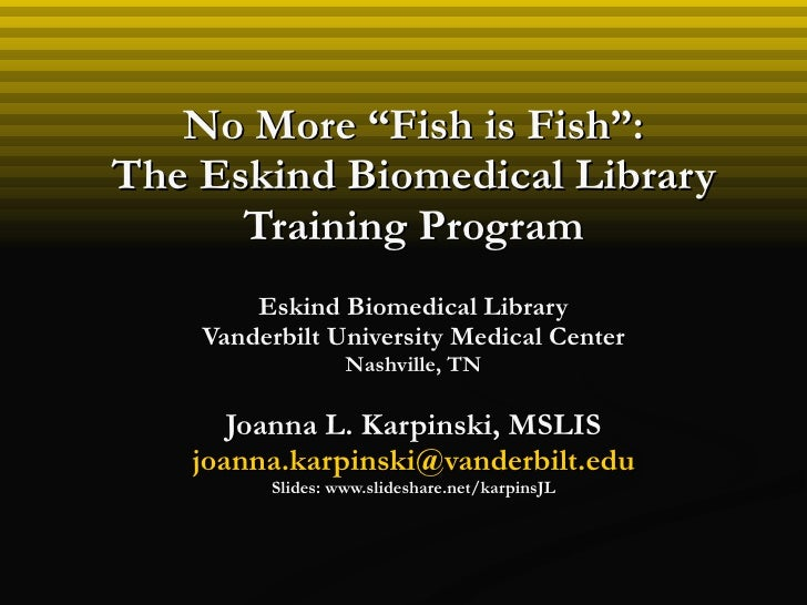 """No More """"Fish is Fish"""": The Eskind Biomedical Library Training Program Eskind Biomedical Library Vanderbilt University Med..."""