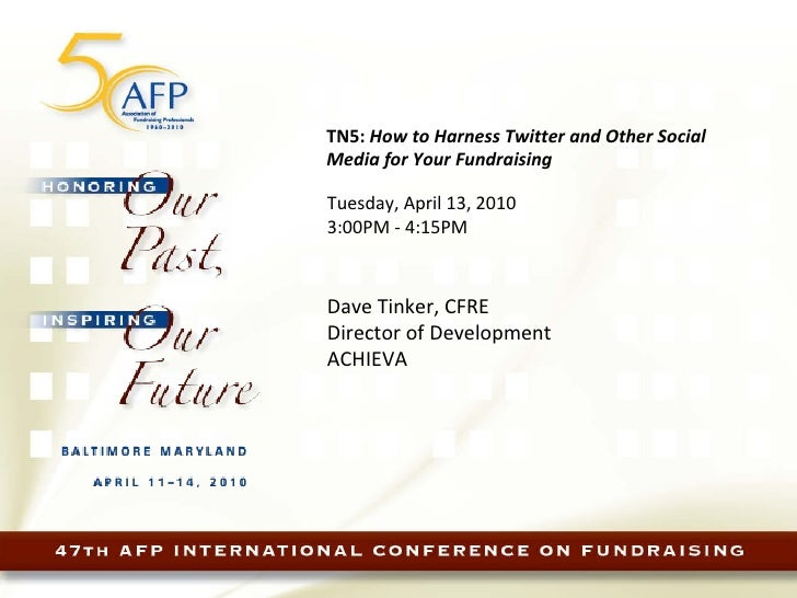 TN5:  How to Harness Twitter and Other Social Media for Your Fundraising   Tuesday, April 13, 2010  3:00PM - 4:15PM Dave ...
