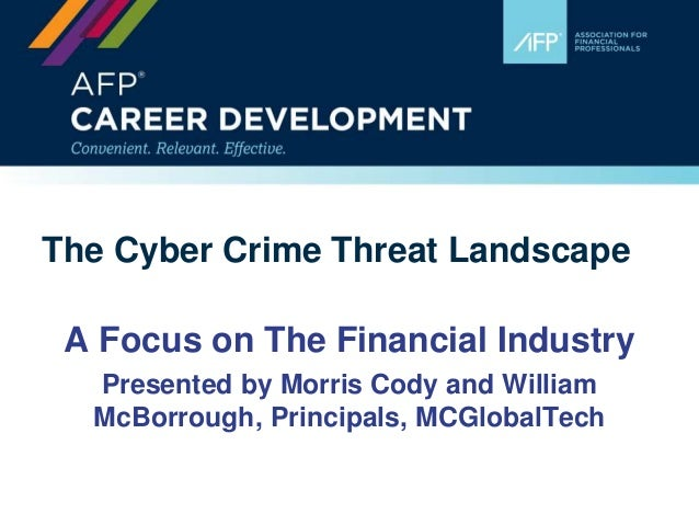The Cyber Crime Threat Landscape A Focus on The Financial Industry Presented by Morris Cody and William McBorrough, Princi...