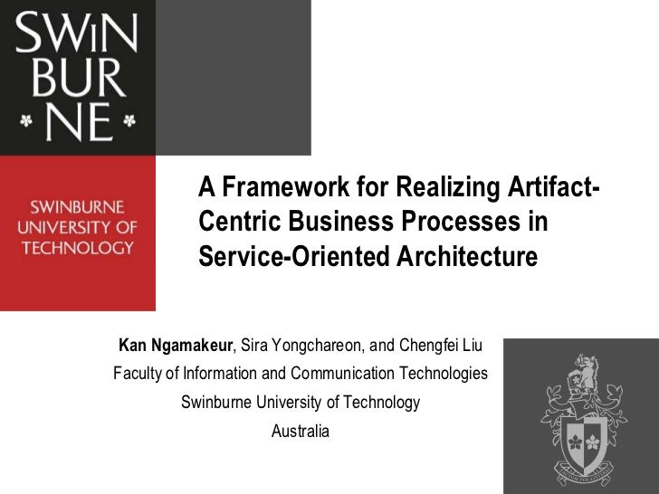 A Framework for Realizing Artifact-           Centric Business Processes in           Service-Oriented ArchitectureKan Nga...
