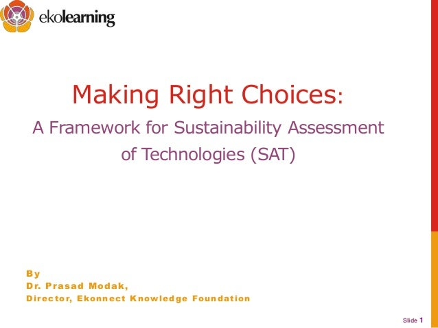 Slide 1Making Right Choices:A Framework for Sustainability Assessmentof Technologies (SAT)ByDr. Prasad Modak,Director, Eko...
